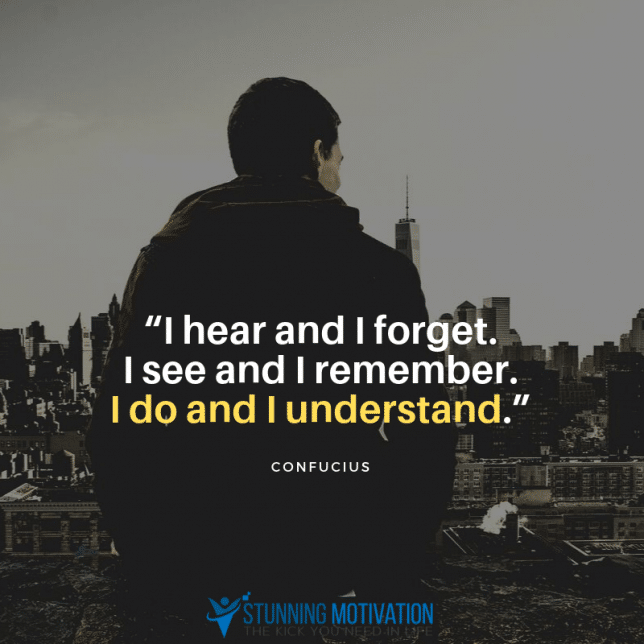 """""""I hear and I forget. I see and I remember. I do and I understand."""""""