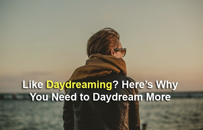 Like Daydreaming? Here's Why You Need to Daydream More