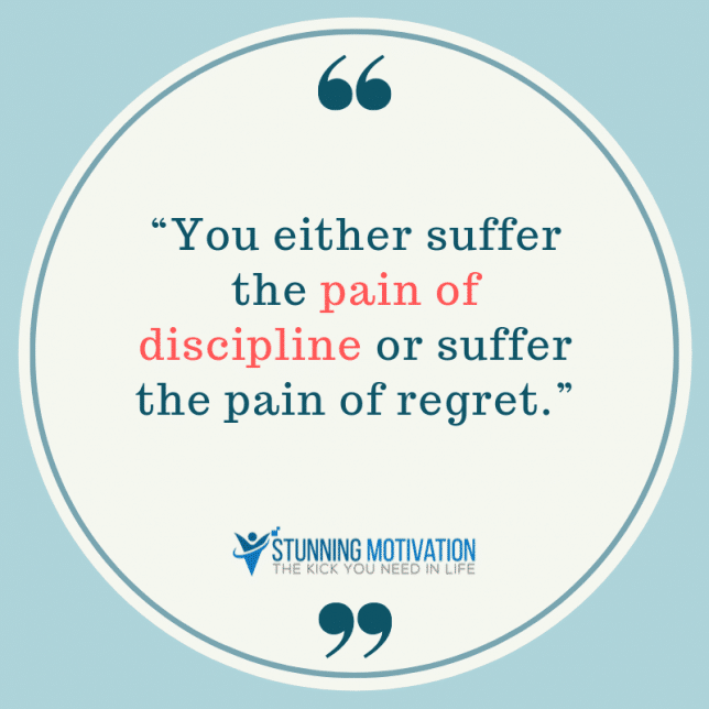 You either suffer the pain of discipline or suffer the pain of regret.