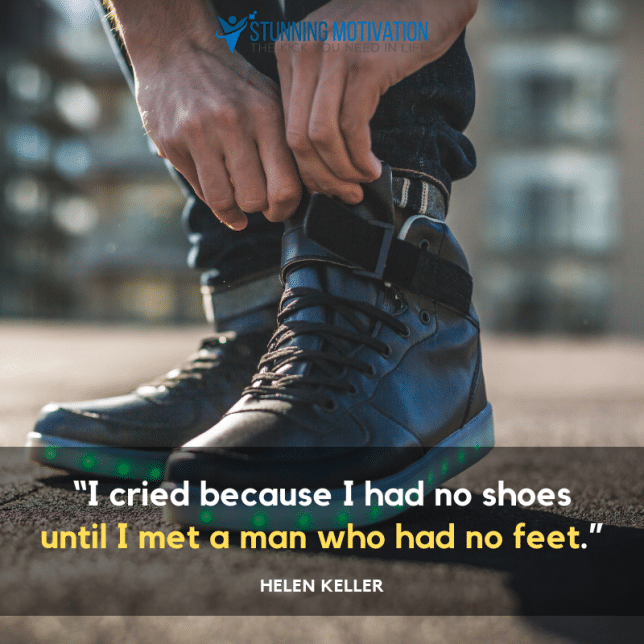 """I cried because I had no shoes until I met a man who had no feet."""