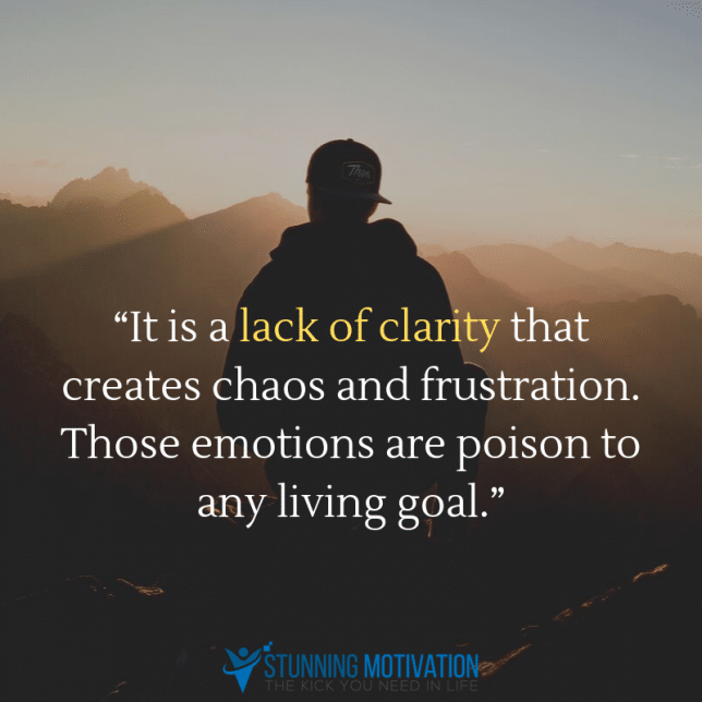 """It is a lack of clarity that creates chaos and frustration. Those emotions are poison to any living goal."""