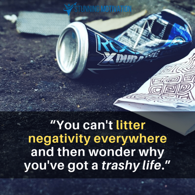 """You can't litter negativity everywhere and then wonder why you've got a trashy life."""