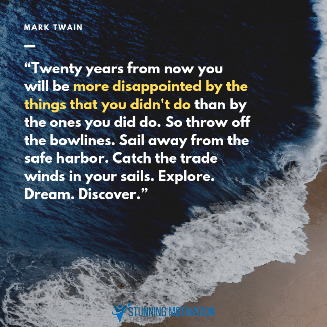 """Twenty years from now you will be more disappointed by the things that you didn't do than by the ones you did do. So throw off the bowlines. Sail away from the safe harbor. Catch the trade winds in your sails. Explore. Dream. Discover."""
