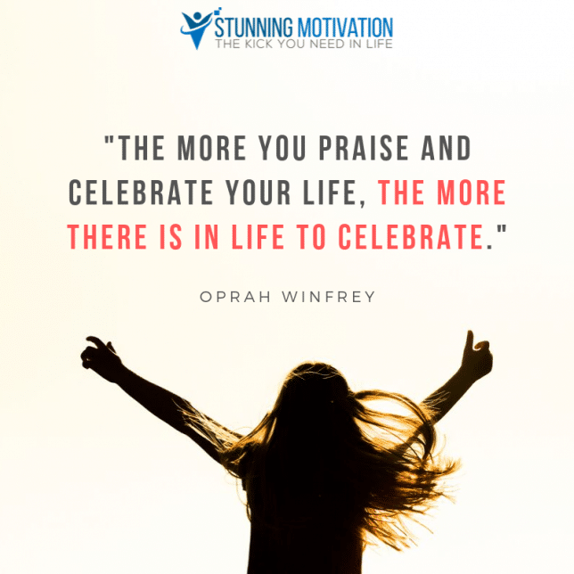 """The more you praise and celebrate your life, the more there is in life to celebrate."""