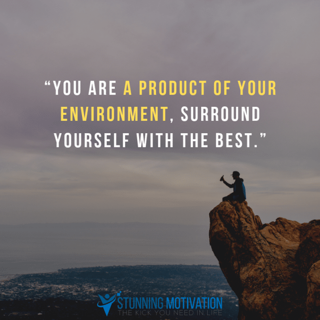 """""""You are a product of your environment, surround yourself with the best."""""""