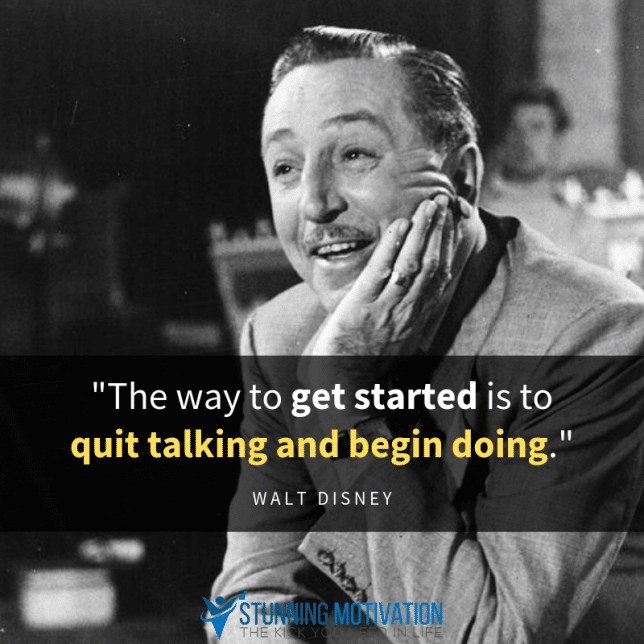 """The way to get started is to quit talking and begin doing."""