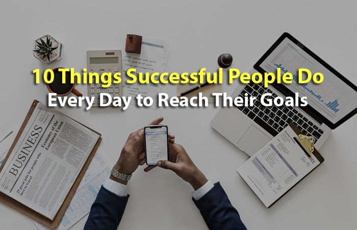10 Things Successful People Do Every Day to Reach Their Goals