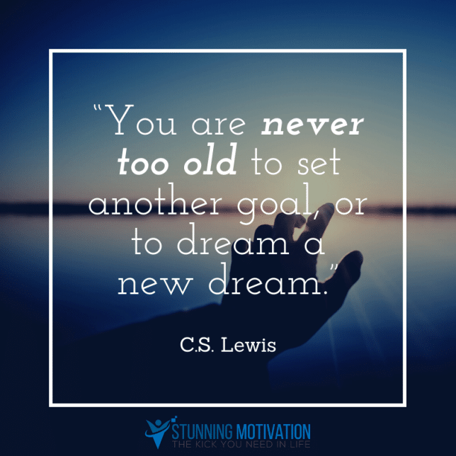 You are never too old to set another goal, or to dream a new dream.