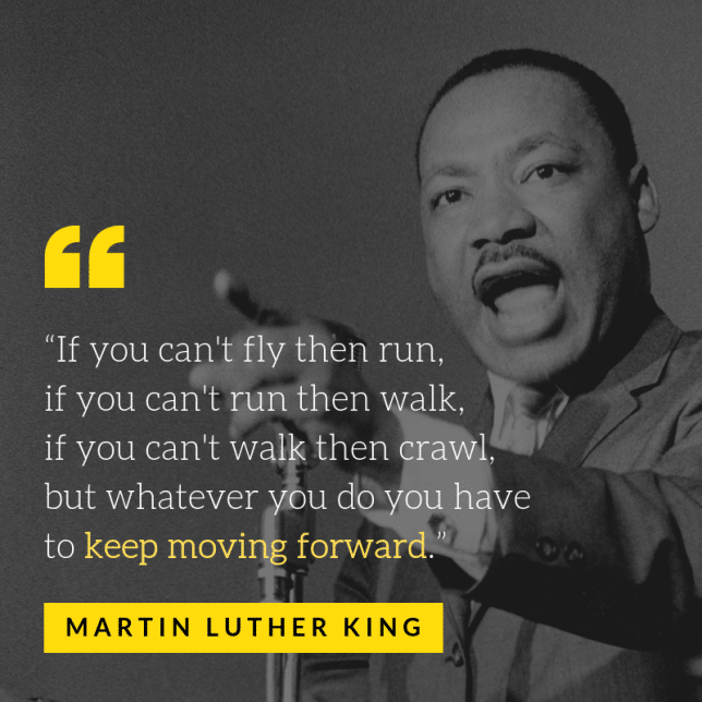 """""""If you can't fly then run, if you can't run then walk, if you can't walk then crawl, but whatever you do you have to keep moving forward."""""""