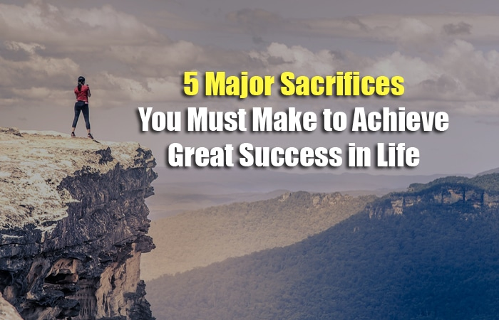 5 Major Sacrifices You Must Make to Achieve Great Success in Life