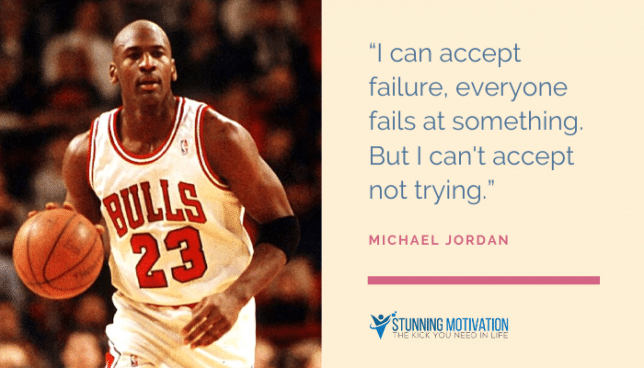 """I can accept failure, everyone fails at something. But I can't accept not trying."""