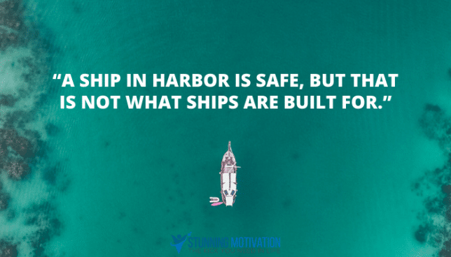 """A ship in harbor is safe, but that is not what ships are built for."""